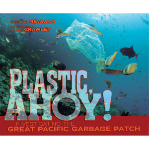 Plastic Ahoy! Investigating the Great Pacific Garbage Patch - Children's Science Book - Patricia Newman - AnnieCrawley.com - Plastic Ahoy Cover Image